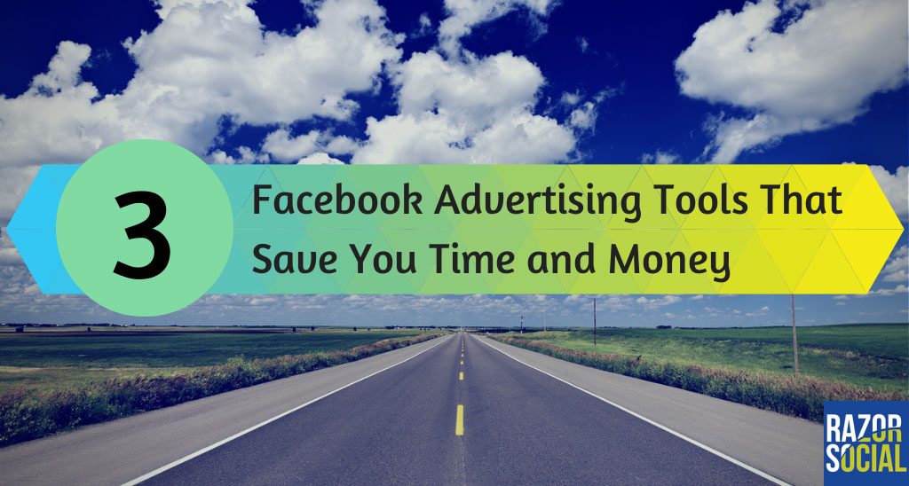 3 Facebook Advertising Tools That will Save Significant Time and Money