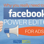 Why You Really Need to Use Facebook Power Editor for Ads